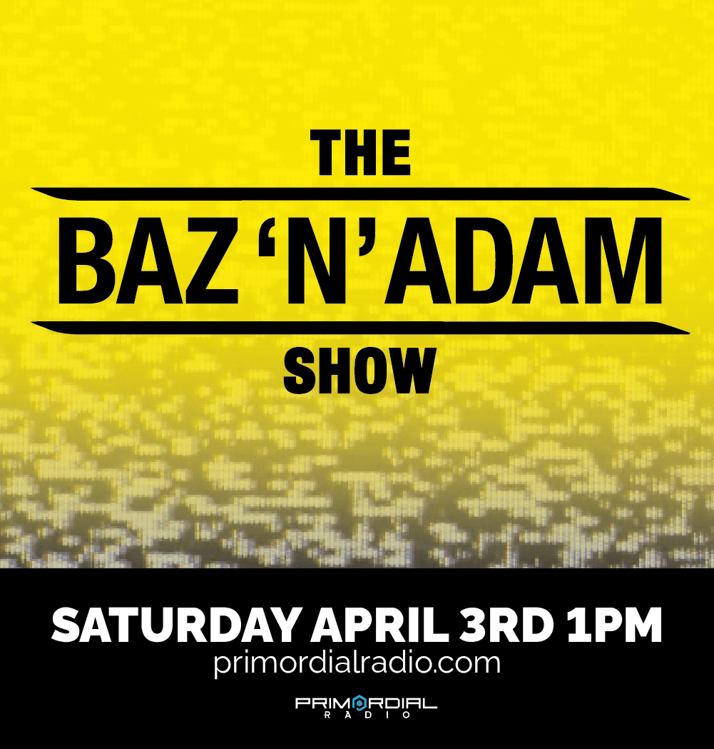 The Baz and Adam Show on Primordial Radio